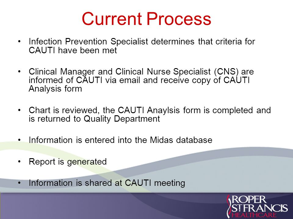 Current Process Infection Prevention Specialist determines that criteria for CAUTI have been met Clinical Manager and Clinical Nurse Specialist (CNS) are informed of CAUTI via email and receive copy of CAUTI Analysis form Chart is reviewed, the CAUTI Anaylsis form is completed and is returned to Quality Department Information is entered into the Midas database Report is generated Information is shared at CAUTI meeting