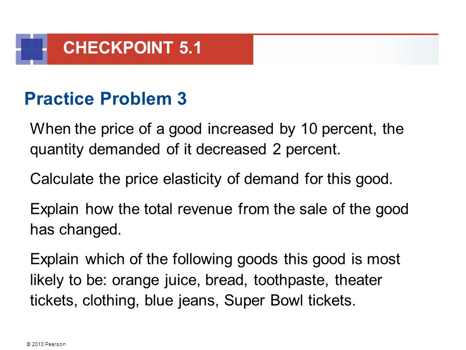 © 2013 Pearson Practice Problem 3 When the price of a good increased by 10 percent, the quantity demanded of it decreased 2 percent. Calculate the pri