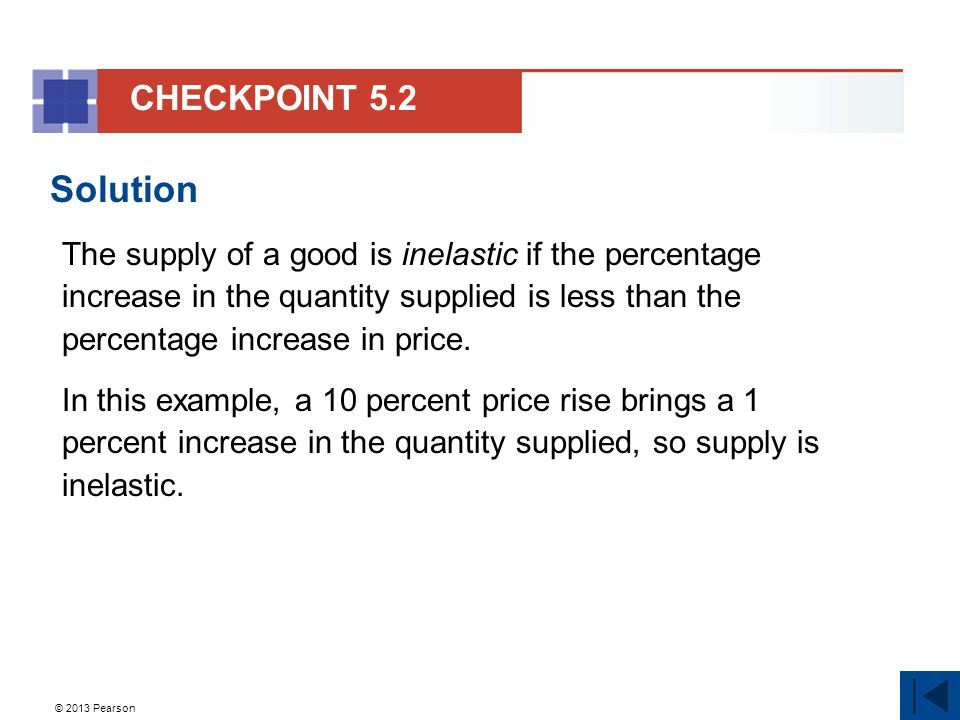 © 2013 Pearson Solution The supply of a good is inelastic if the percentage increase in the quantity supplied is less than the percentage increase in price.