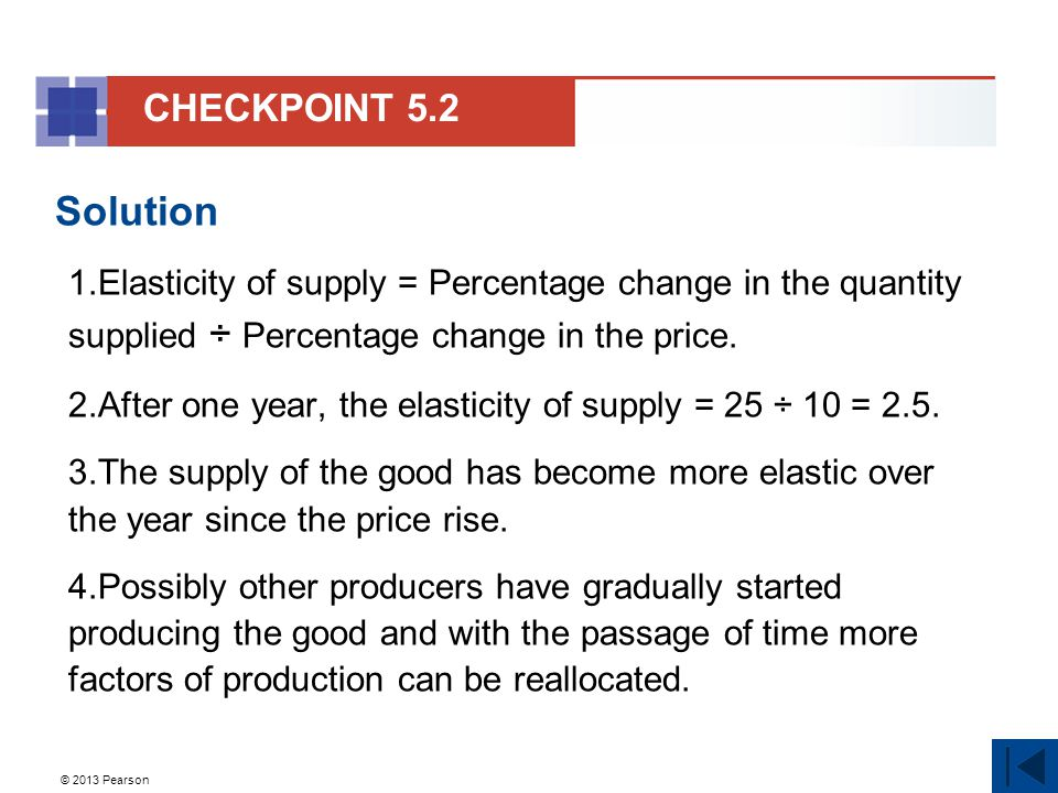 © 2013 Pearson Solution 1.Elasticity of supply = Percentage change in the quantity supplied ÷ Percentage change in the price.