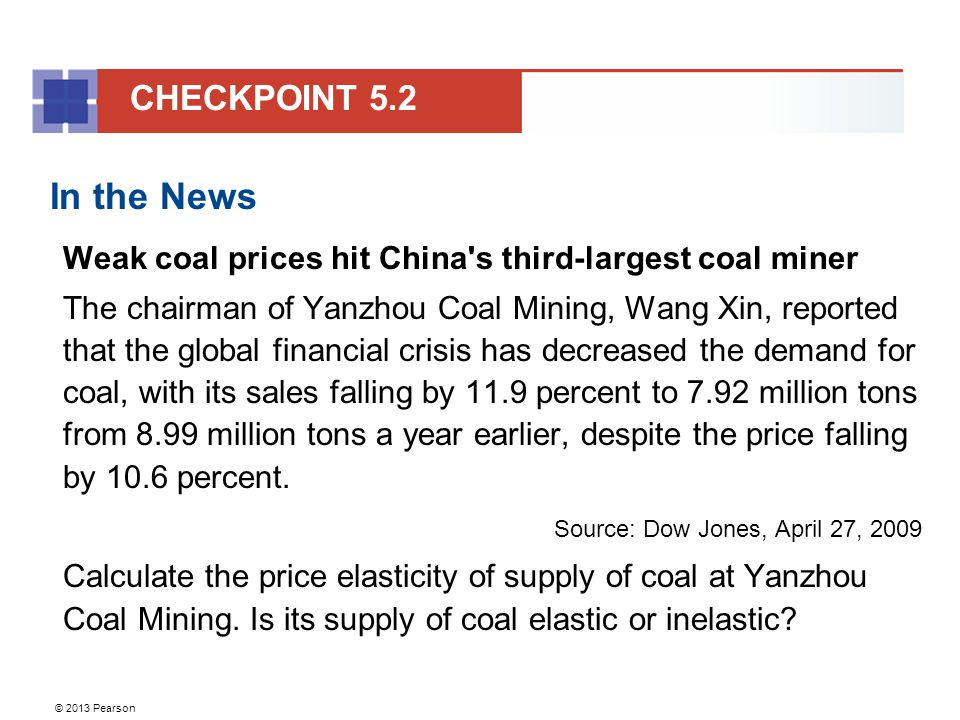 © 2013 Pearson In the News Weak coal prices hit China s third-largest coal miner The chairman of Yanzhou Coal Mining, Wang Xin, reported that the global financial crisis has decreased the demand for coal, with its sales falling by 11.9 percent to 7.92 million tons from 8.99 million tons a year earlier, despite the price falling by 10.6 percent.