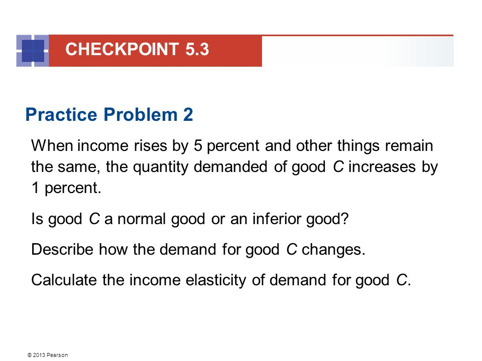 © 2013 Pearson Practice Problem 2 When income rises by 5 percent and other things remain the same, the quantity demanded of good C increases by 1 percent.