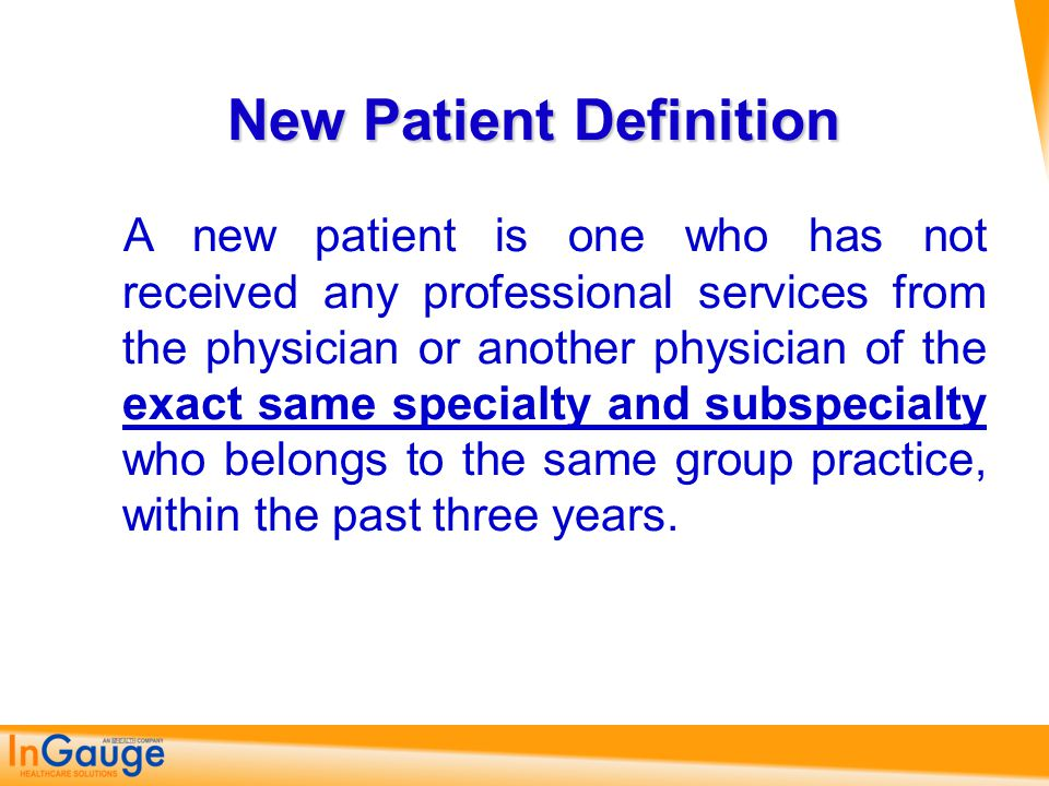 New Patient Definition A new patient is one who has not received any professional services from the physician or another physician of the exact same s