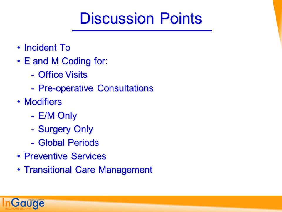 Discussion Points Incident ToIncident To E and M Coding for:E and M Coding for: Office Visits Pre-operative Consultations ModifiersModifiers E/M Only Surgery Only Global Periods Preventive ServicesPreventive Services Transitional Care ManagementTransitional Care Management
