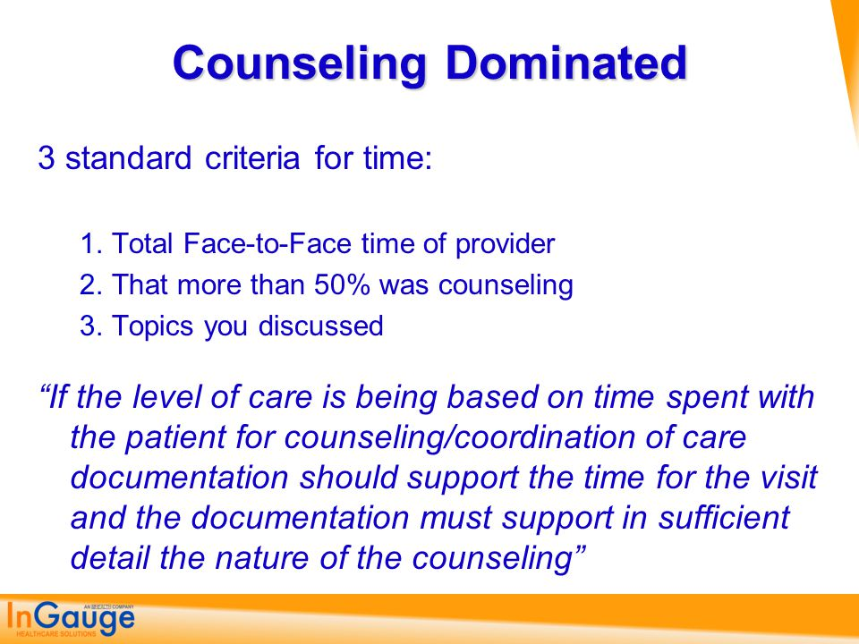 "Counseling Dominated 3 standard criteria for time: 1.Total Face-to-Face time of provider 2.That more than 50% was counseling 3.Topics you discussed ""I"