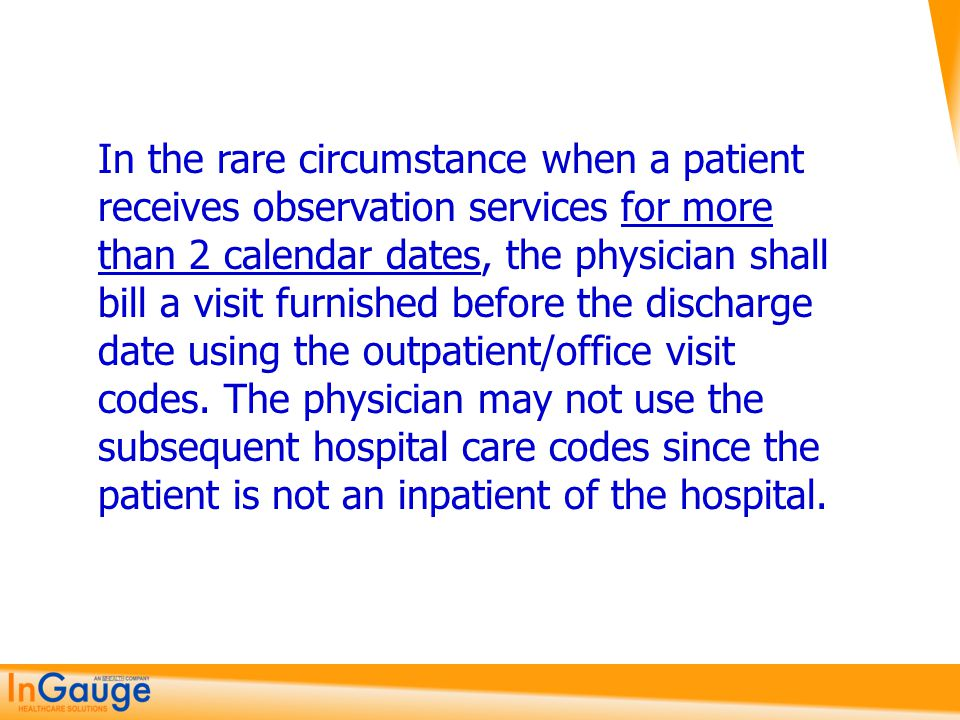 In the rare circumstance when a patient receives observation services for more than 2 calendar dates, the physician shall bill a visit furnished befor