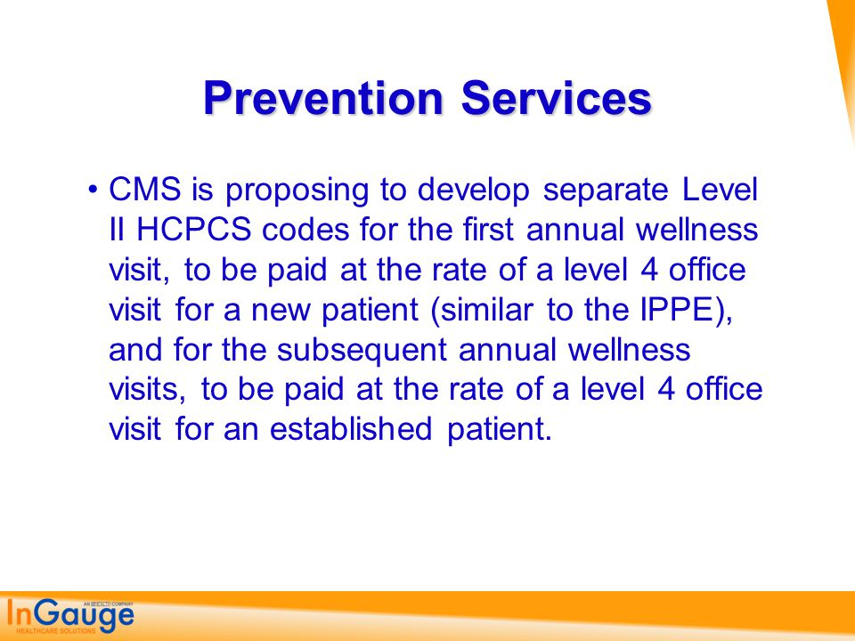 Prevention Services CMS is proposing to develop separate Level II HCPCS codes for the first annual wellness visit, to be paid at the rate of a level 4