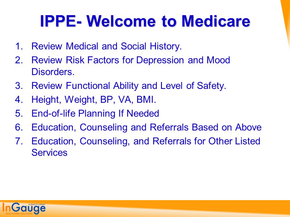IPPE- Welcome to Medicare 1.Review Medical and Social History. 2.Review Risk Factors for Depression and Mood Disorders. 3.Review Functional Ability an