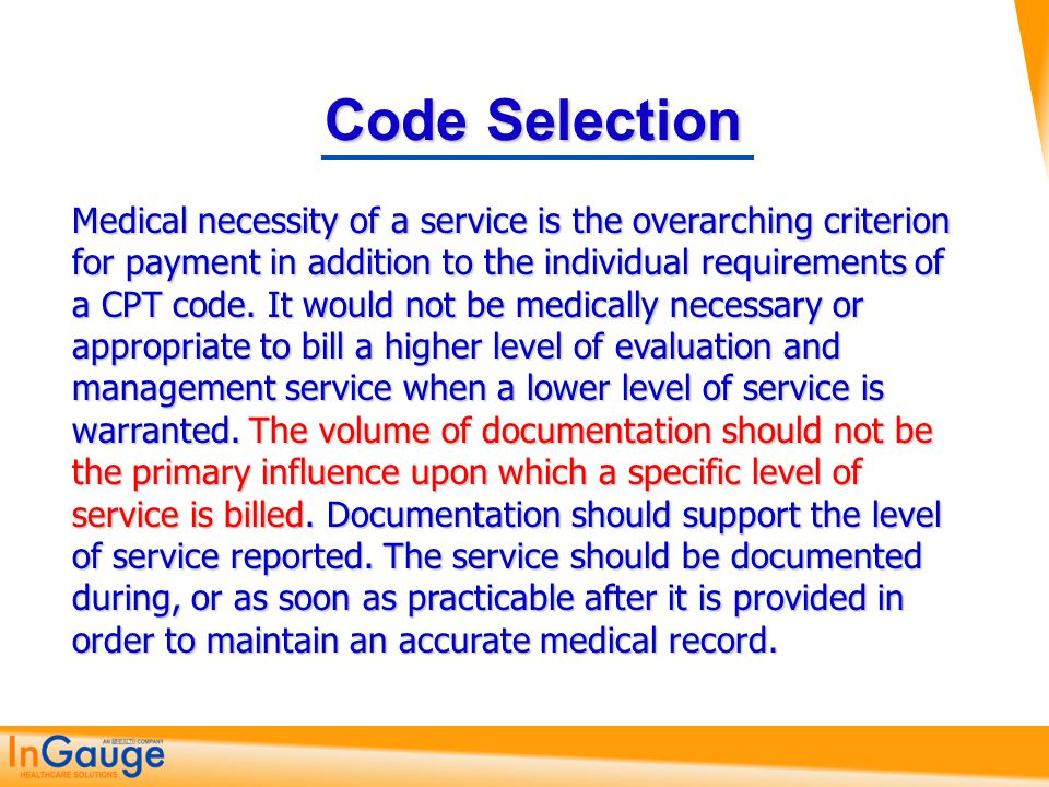 Code Selection Medical necessity of a service is the overarching criterion for payment in addition to the individual requirements of a CPT code. It wo