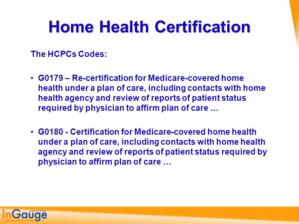 Home Health Certification The HCPCs Codes: G0179 – Re-certification for Medicare-covered home health under a plan of care, including contacts with hom