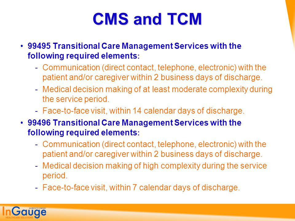 CMS and TCM 99495 Transitional Care Management Services with the following required elements : ­Communication (direct contact, telephone, electronic)