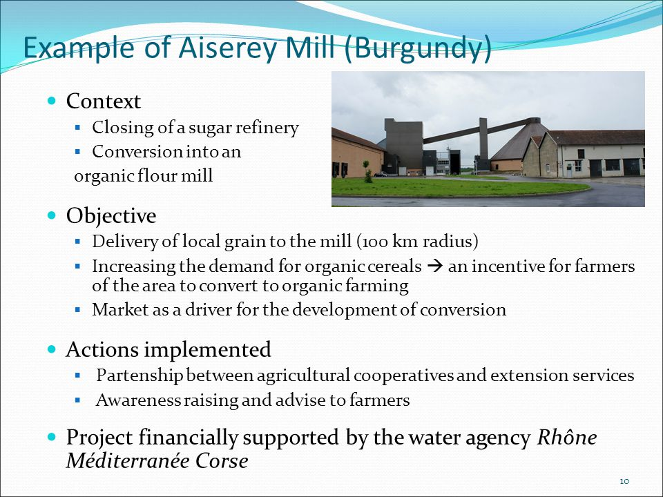 10 Example of Aiserey Mill (Burgundy) Context  Closing of a sugar refinery  Conversion into an organic flour mill Objective  Delivery of local grain to the mill (100 km radius)  Increasing the demand for organic cereals  an incentive for farmers of the area to convert to organic farming  Market as a driver for the development of conversion Actions implemented  Partenship between agricultural cooperatives and extension services  Awareness raising and advise to farmers Project financially supported by the water agency Rhône Méditerranée Corse