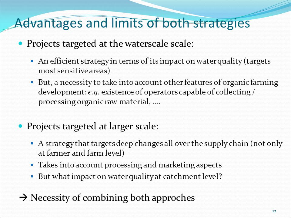 12 Advantages and limits of both strategies Projects targeted at the waterscale scale:  An efficient strategy in terms of its impact on water quality (targets most sensitive areas)  But, a necessity to take into account other features of organic farming development: e.g.