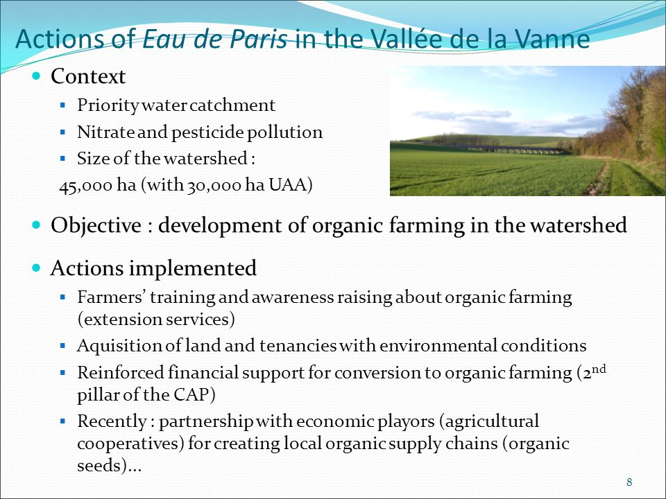 8 Actions of Eau de Paris in the Vallée de la Vanne Context  Priority water catchment  Nitrate and pesticide pollution  Size of the watershed : 45,000 ha (with 30,000 ha UAA) Objective : development of organic farming in the watershed Actions implemented  Farmers' training and awareness raising about organic farming (extension services)  Aquisition of land and tenancies with environmental conditions  Reinforced financial support for conversion to organic farming (2 nd pillar of the CAP)  Recently : partnership with economic playors (agricultural cooperatives) for creating local organic supply chains (organic seeds)...