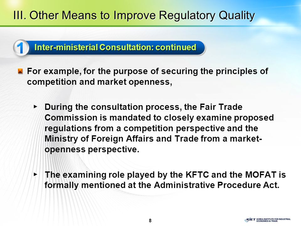 For example, for the purpose of securing the principles of competition and market openness, ▶ During the consultation process, the Fair Trade Commission is mandated to closely examine proposed regulations from a competition perspective and the Ministry of Foreign Affairs and Trade from a market- openness perspective.