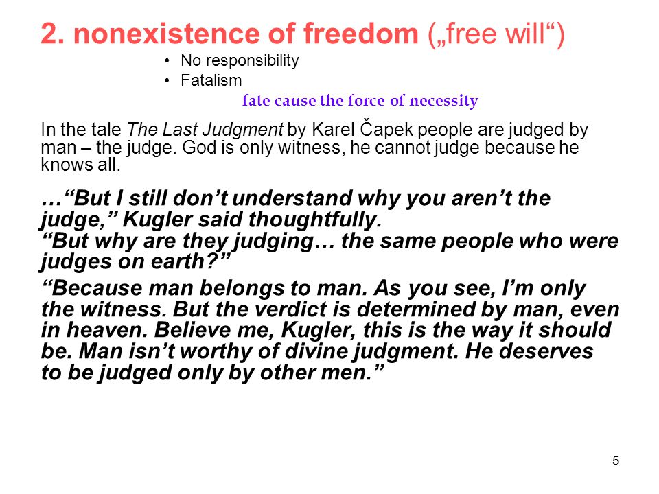"""5 2. nonexistence of freedom (""""free will"""") No responsibility Fatalism fate cause the force of necessity In the tale The Last Judgment by Karel Čapek p"""