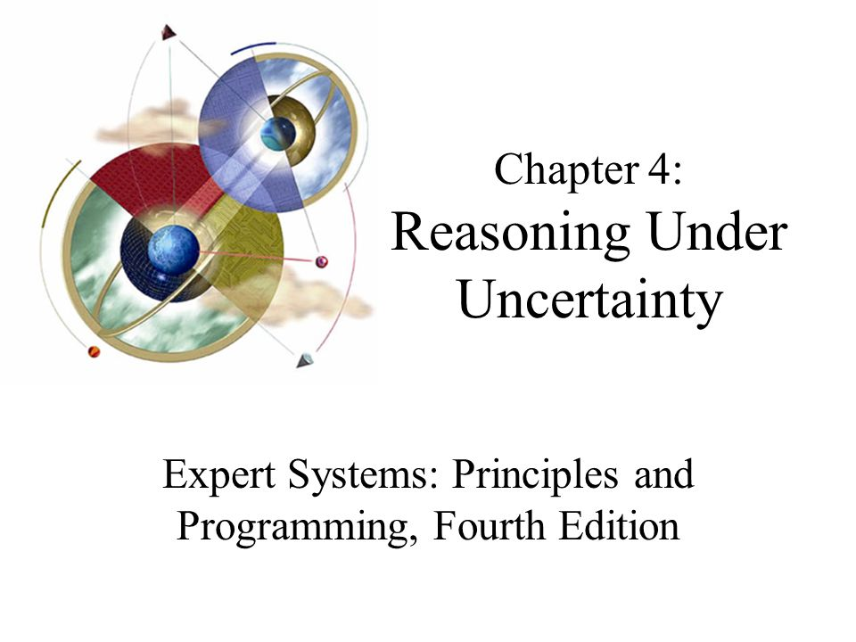 Chapter 4: Reasoning Under Uncertainty Expert Systems: Principles and Programming, Fourth Edition
