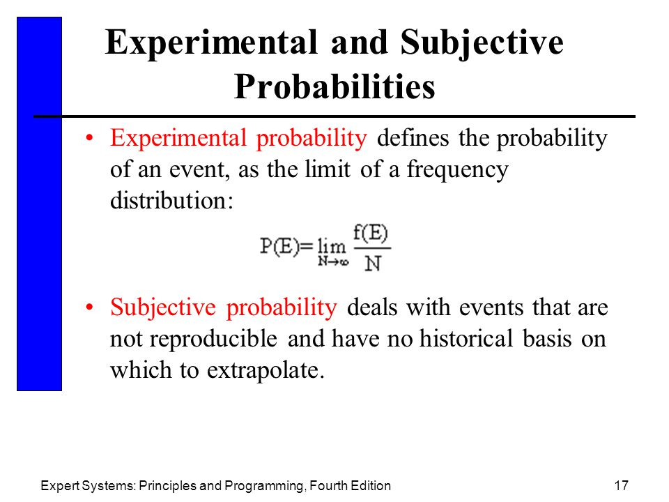 Expert Systems: Principles and Programming, Fourth Edition17 Experimental and Subjective Probabilities Experimental probability defines the probability of an event, as the limit of a frequency distribution: Subjective probability deals with events that are not reproducible and have no historical basis on which to extrapolate.