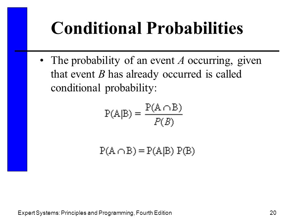 Expert Systems: Principles and Programming, Fourth Edition20 Conditional Probabilities The probability of an event A occurring, given that event B has already occurred is called conditional probability: