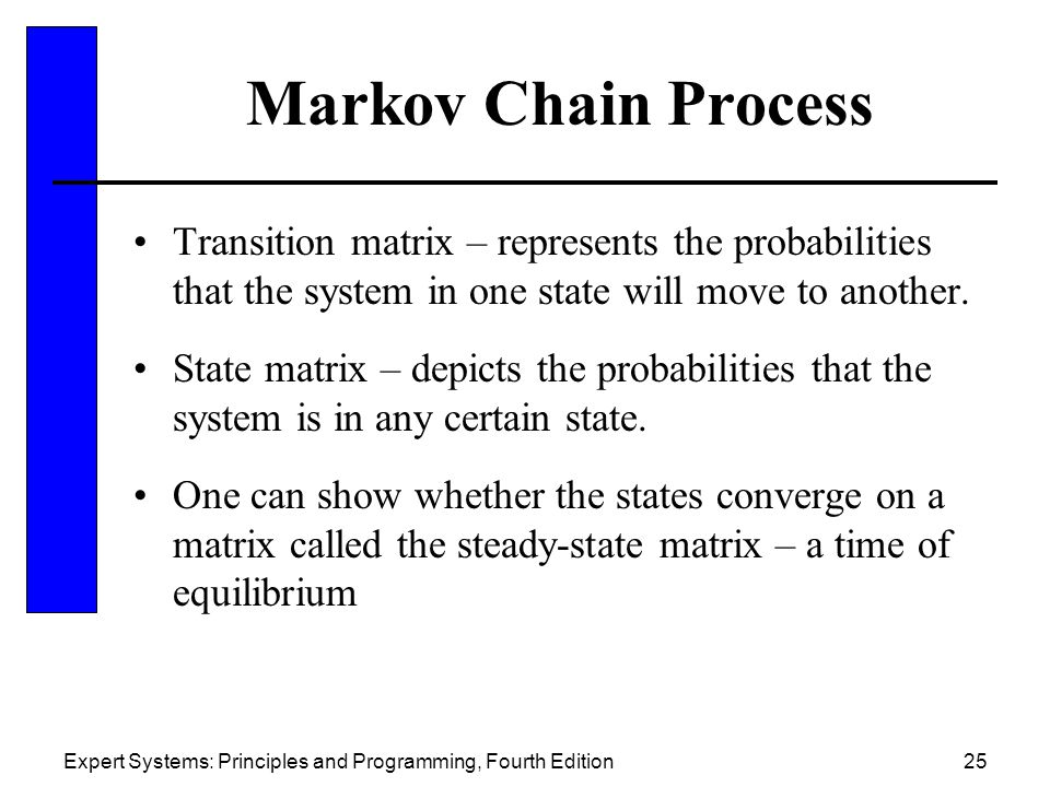 Expert Systems: Principles and Programming, Fourth Edition25 Markov Chain Process Transition matrix – represents the probabilities that the system in one state will move to another.