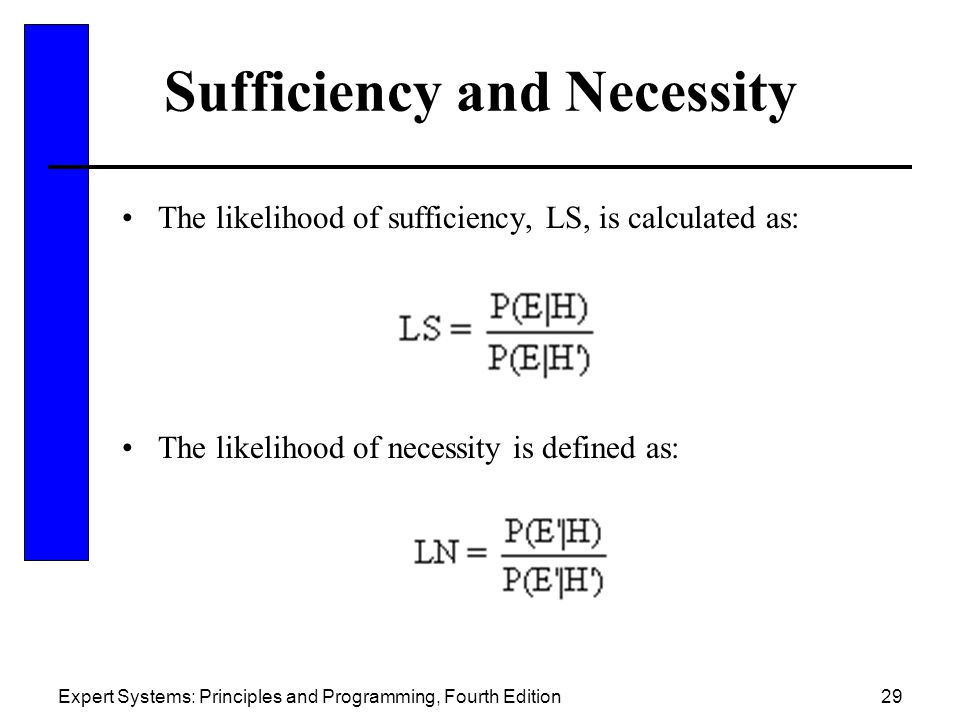 Expert Systems: Principles and Programming, Fourth Edition29 Sufficiency and Necessity The likelihood of sufficiency, LS, is calculated as: The likelihood of necessity is defined as: