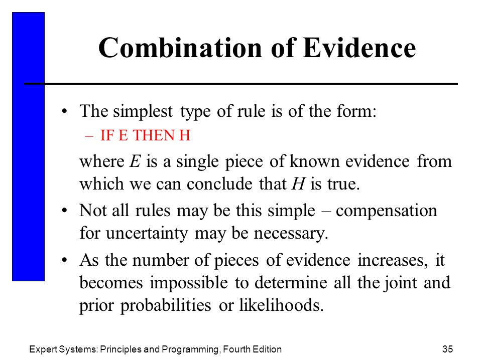 Expert Systems: Principles and Programming, Fourth Edition35 Combination of Evidence The simplest type of rule is of the form: –IF E THEN H where E is a single piece of known evidence from which we can conclude that H is true.