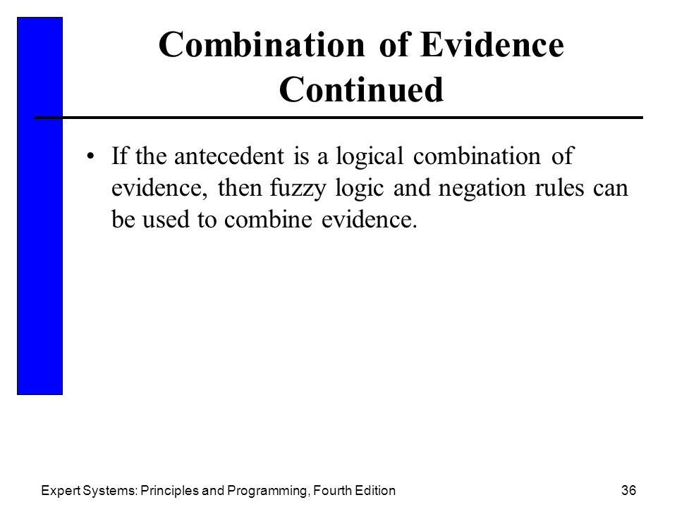 Expert Systems: Principles and Programming, Fourth Edition36 Combination of Evidence Continued If the antecedent is a logical combination of evidence, then fuzzy logic and negation rules can be used to combine evidence.
