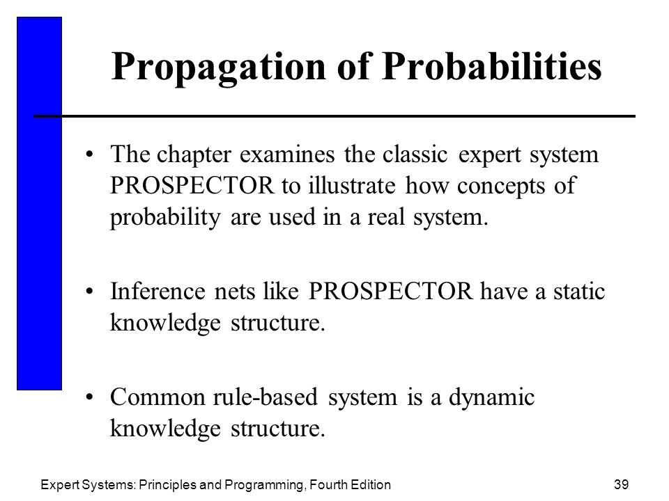 Expert Systems: Principles and Programming, Fourth Edition39 Propagation of Probabilities The chapter examines the classic expert system PROSPECTOR to illustrate how concepts of probability are used in a real system.