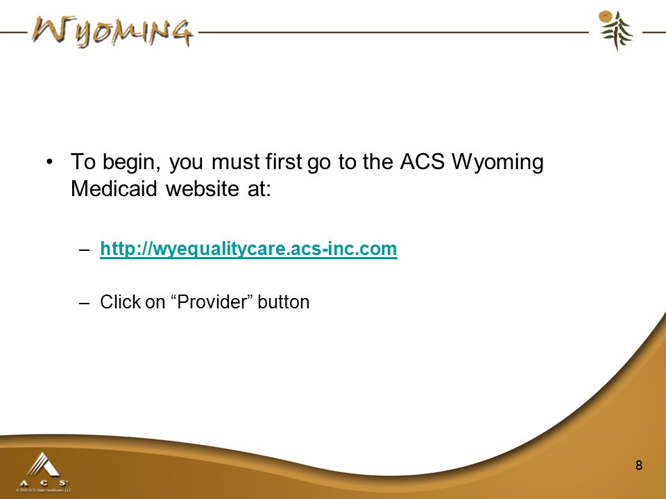 To begin, you must first go to the ACS Wyoming Medicaid website at: –http://wyequalitycare.acs-inc.comhttp://wyequalitycare.acs-inc.com –Click on Provider button 8