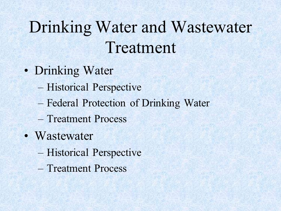 Drinking Water and Wastewater Treatment Drinking Water –Historical Perspective –Federal Protection of Drinking Water –Treatment Process Wastewater –Hi
