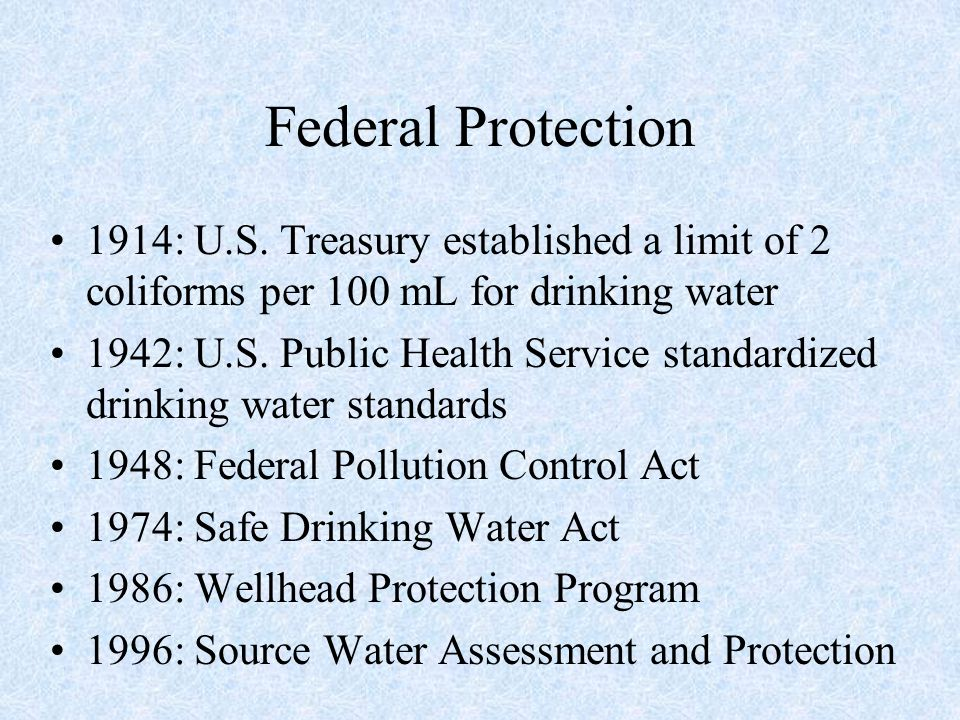 Federal Protection 1914: U.S. Treasury established a limit of 2 coliforms per 100 mL for drinking water 1942: U.S. Public Health Service standardized