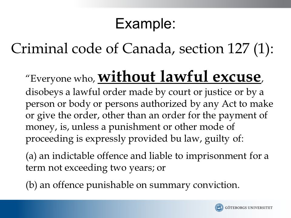 Example: Criminal code of Canada, section 127 (1): Everyone who, without lawful excuse, disobeys a lawful order made by court or justice or by a person or body or persons authorized by any Act to make or give the order, other than an order for the payment of money, is, unless a punishment or other mode of proceeding is expressly provided bu law, guilty of: (a) an indictable offence and liable to imprisonment for a term not exceeding two years; or (b) an offence punishable on summary conviction.