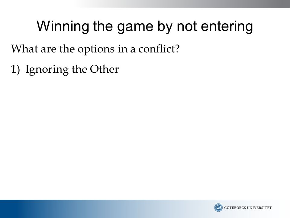 Winning the game by not entering What are the options in a conflict 1)Ignoring the Other