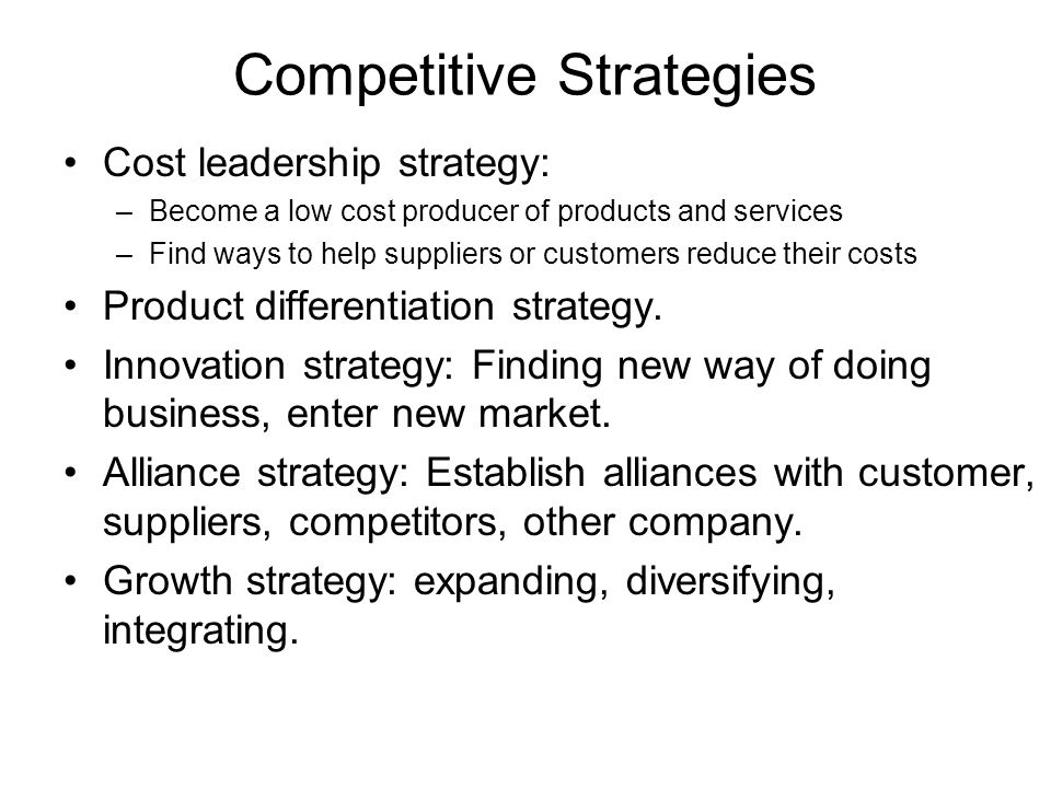 Competitive Strategies Cost leadership strategy: –Become a low cost producer of products and services –Find ways to help suppliers or customers reduce their costs Product differentiation strategy.