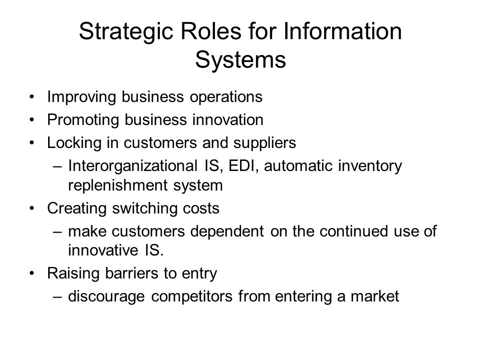 Strategic Roles for Information Systems Improving business operations Promoting business innovation Locking in customers and suppliers –Interorganizational IS, EDI, automatic inventory replenishment system Creating switching costs –make customers dependent on the continued use of innovative IS.