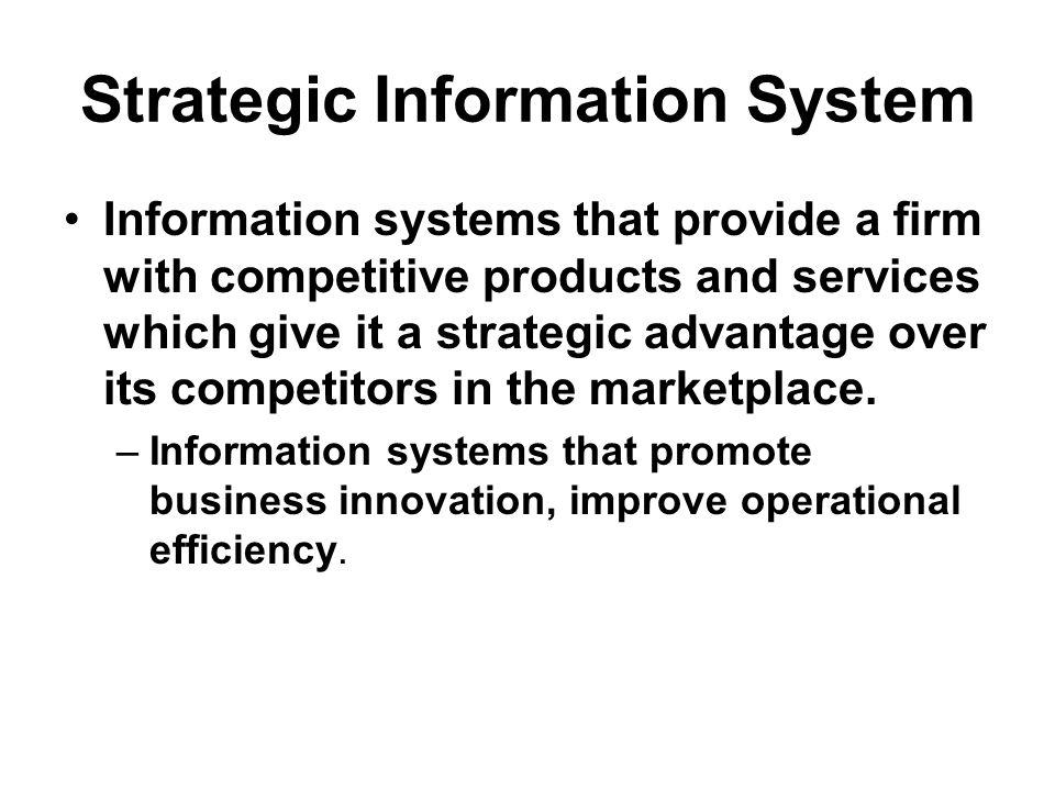 Strategic Information System Information systems that provide a firm with competitive products and services which give it a strategic advantage over its competitors in the marketplace.