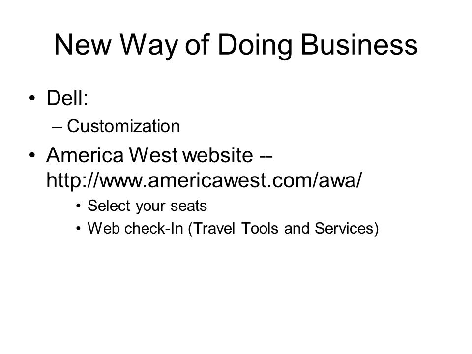 New Way of Doing Business Dell: –Customization America West website -- http://www.americawest.com/awa/ Select your seats Web check-In (Travel Tools and Services)