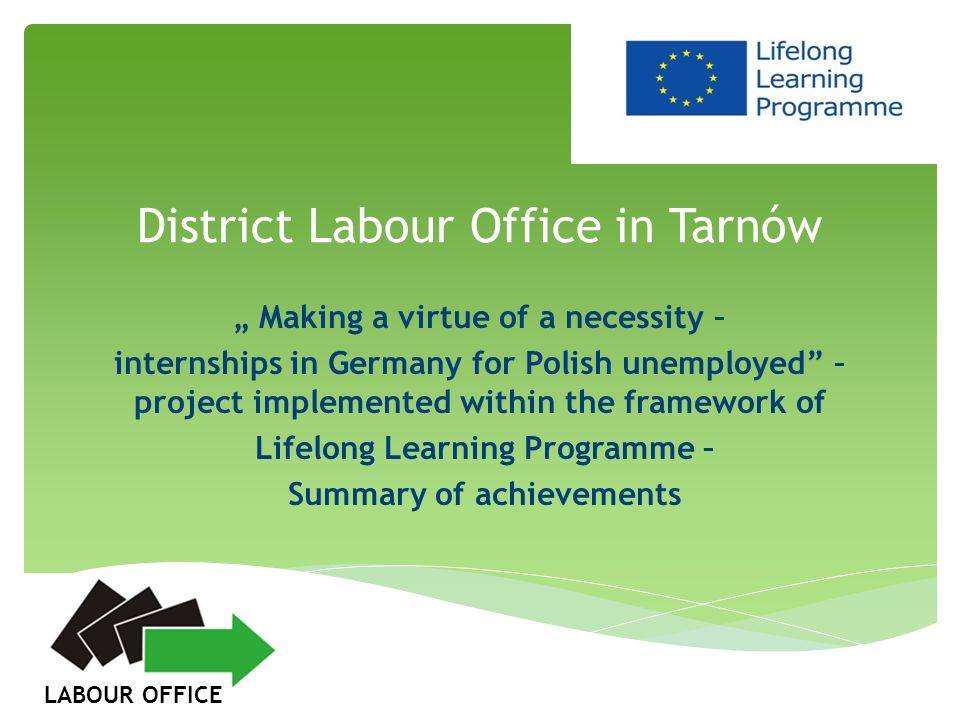 1.Project characteristics: objectives, Polish-German partnership within the project, activities executed in Poland by District Labour Office in Tarnów – the sending institution, tasks implemented in Germany by the Association Supporting Employment and Professional Qualifications Bad Freienwalde (VFBQ)– the receiving institucion and results achieved within the project.