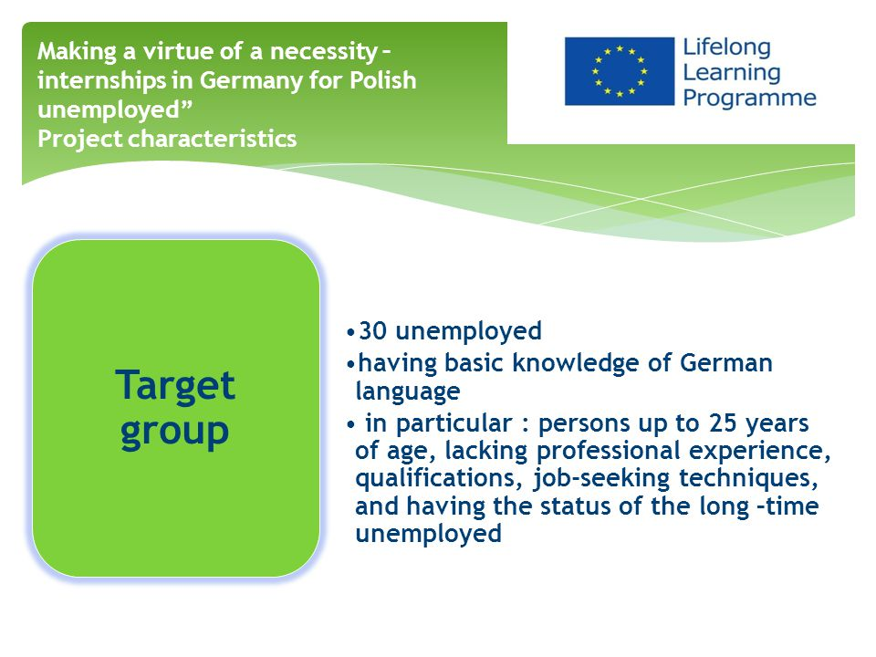 Target group 30 unemployed having basic knowledge of German language in particular : persons up to 25 years of age, lacking professional experience, qualifications, job-seeking techniques, and having the status of the long –time unemployed Making a virtue of a necessity – internships in Germany for Polish unemployed Project characteristics