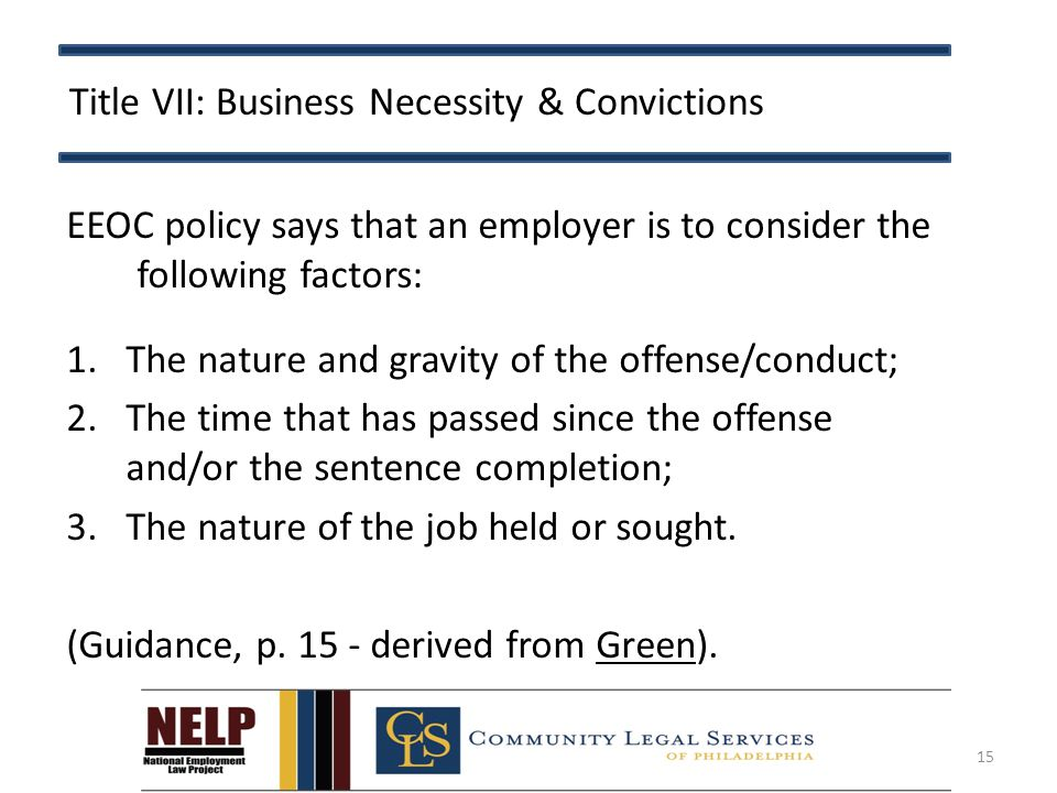 Title VII: Business Necessity & Convictions EEOC policy says that an employer is to consider the following factors: 1.The nature and gravity of the offense/conduct; 2.The time that has passed since the offense and/or the sentence completion; 3.The nature of the job held or sought.