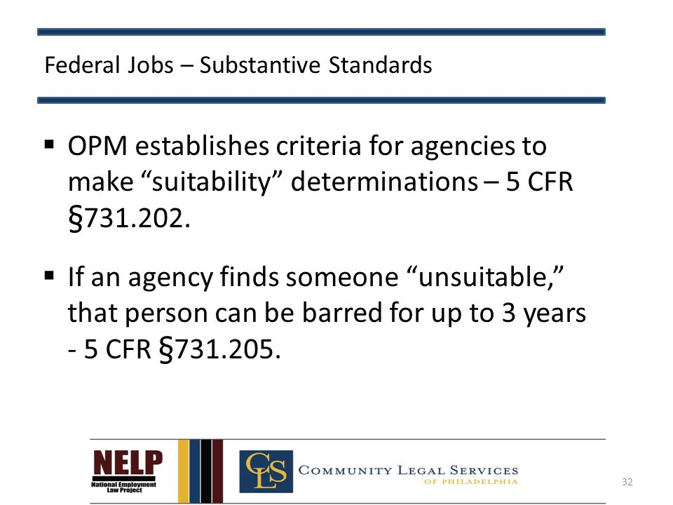 Federal Jobs – Substantive Standards  OPM establishes criteria for agencies to make suitability determinations – 5 CFR §731.202.