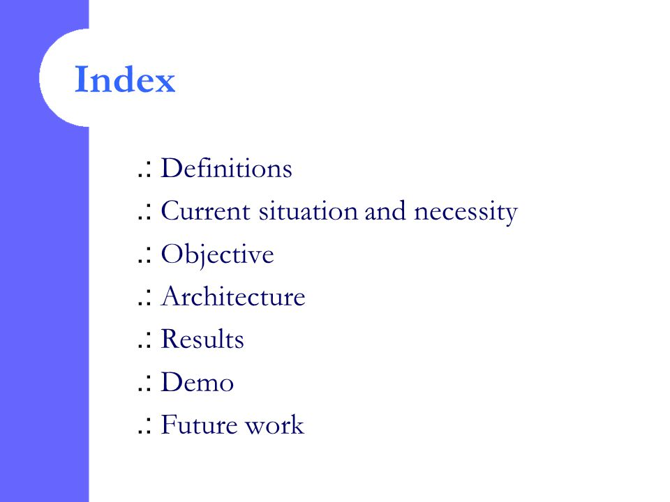 .: Definitions.: Current situation and necessity.: Objective.: Architecture.: Results.: Demo.: Future work Index