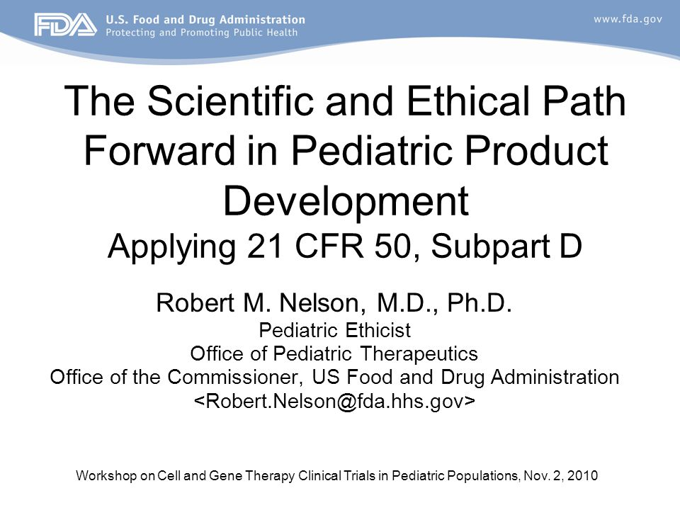 Workshop on Cell and Gene Therapy Clinical Trials in Pediatric Populations, Nov. 2, 2010 The Scientific and Ethical Path Forward in Pediatric Product