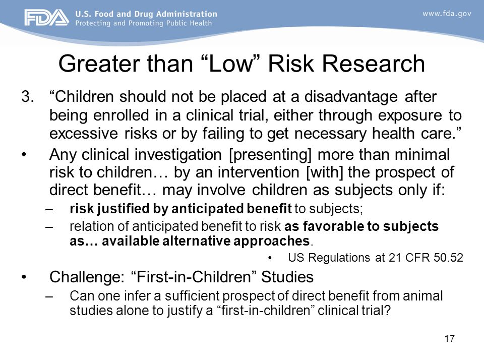 "17 Greater than ""Low"" Risk Research 3.""Children should not be placed at a disadvantage after being enrolled in a clinical trial, either through exposu"