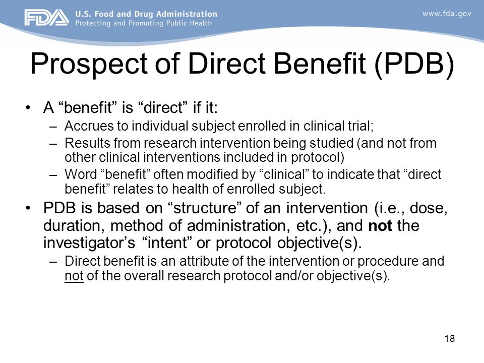 18 Prospect of Direct Benefit (PDB) A benefit is direct if it: –Accrues to individual subject enrolled in clinical trial; –Results from research intervention being studied (and not from other clinical interventions included in protocol) –Word benefit often modified by clinical to indicate that direct benefit relates to health of enrolled subject.