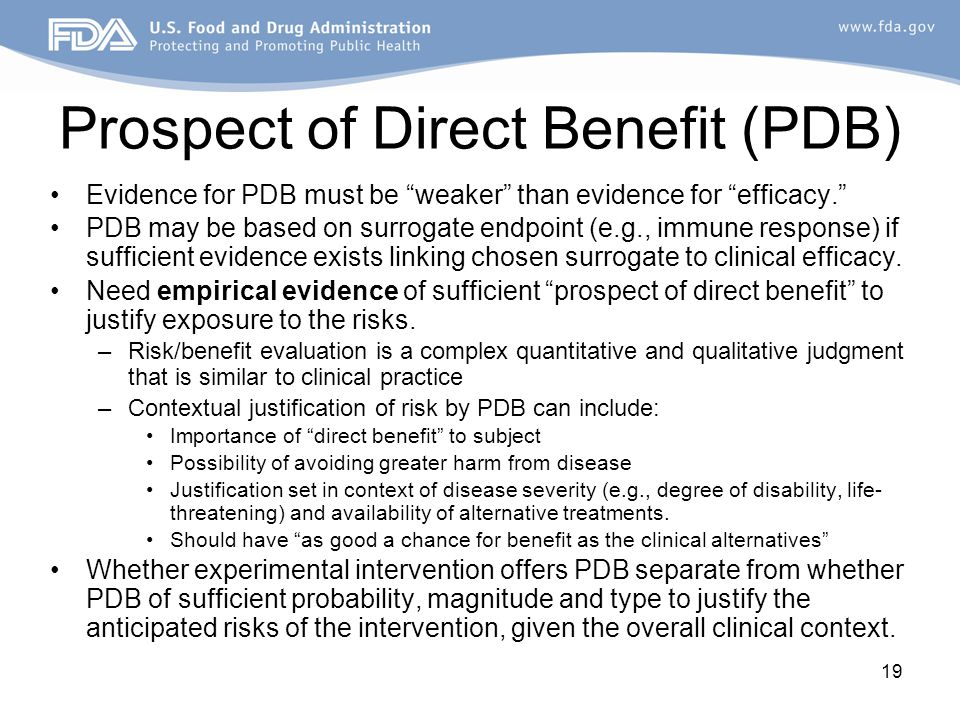 19 Prospect of Direct Benefit (PDB) Evidence for PDB must be weaker than evidence for efficacy. PDB may be based on surrogate endpoint (e.g., immune response) if sufficient evidence exists linking chosen surrogate to clinical efficacy.