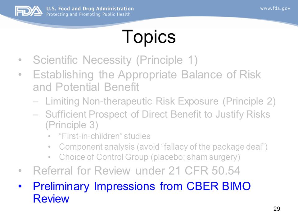 29 Topics Scientific Necessity (Principle 1) Establishing the Appropriate Balance of Risk and Potential Benefit –Limiting Non-therapeutic Risk Exposure (Principle 2) –Sufficient Prospect of Direct Benefit to Justify Risks (Principle 3) First-in-children studies Component analysis (avoid fallacy of the package deal ) Choice of Control Group (placebo; sham surgery) Referral for Review under 21 CFR 50.54 Preliminary Impressions from CBER BIMO Review