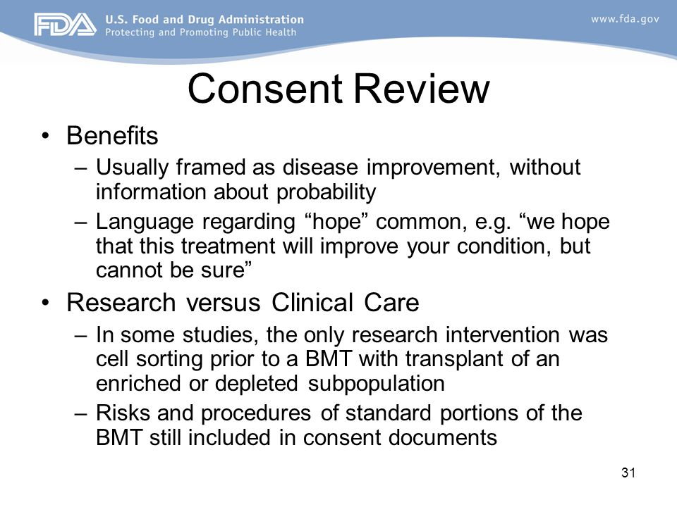 "31 Consent Review Benefits –Usually framed as disease improvement, without information about probability –Language regarding ""hope"" common, e.g. ""we h"