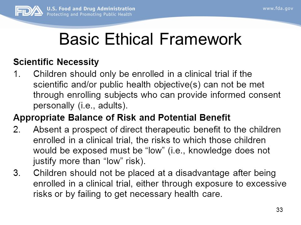 33 Basic Ethical Framework Scientific Necessity 1.Children should only be enrolled in a clinical trial if the scientific and/or public health objectiv