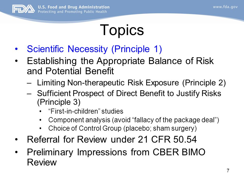 7 Topics Scientific Necessity (Principle 1) Establishing the Appropriate Balance of Risk and Potential Benefit –Limiting Non-therapeutic Risk Exposure (Principle 2) –Sufficient Prospect of Direct Benefit to Justify Risks (Principle 3) First-in-children studies Component analysis (avoid fallacy of the package deal ) Choice of Control Group (placebo; sham surgery) Referral for Review under 21 CFR 50.54 Preliminary Impressions from CBER BIMO Review
